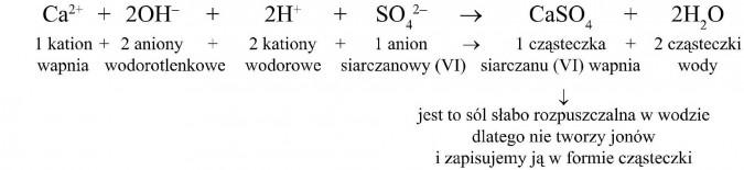 1 kation wapnia + 2 aniony wodorotlenkowe + 2 kationy wodorowe + 1 anion siarczanowy (VI) = 1 cząsteczka siarczanu (VI) wapnia + 2 cząsteczki wody. Jest to sól słabo rozpuszczalna w wodzie, dlatego nie tworzy jonów i zapisujemy ją w formie cząsteczki.