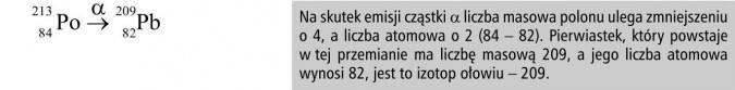 Na skutek emisji cząstki alfa liczba masowa polonu ulega zmniejszeniu o 4, a liczba atomowa o 2 (84 - 82). Pierwiastek, który powstaje w tej przemianie ma liczbę masową 209, a jego liczba atomowa wynosi 82, jest to izotop ołowiu - 209.