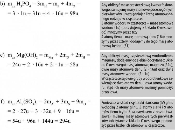 Aby obliczyć masę cząsteczkową kwasu fosforowego, sumujemy masy atomowe poszczególnych pierwiastków, uwzględniając liczbę atomów danego rodzaju w cząsteczce: 3 atomy wodoru w cząsteczce - masę atomową wodoru (1u) (odczytujemy z Układu Okresowego) mnożymy przez trzy; 4 atomy tlenu - masę atomową tlenu (16u) mnożymy przez cztery i dodajemy do tego masę atomową fosforu (31). Aby obliczyć masę cząsteczkową wodorotlenku magnezu, dodajemy do siebie (odczytane z Układu Okresowego) masę atomową magnezu (24u), dwie masy atomowe tlenu (2 · 16u) oraz dwie masy atomowe wodoru (2 · 1u). W cząsteczce są dwie grupy wodorotlenkowe zawierające dwa atomy tlenu i dwa atomy wodoru, stąd ich masy atomowe musimy pomnożyć przez dwa. Ponieważ w skład cząsteczki siarczanu (IV) glinu wchodzą 2 atomy glinu, 3 atomy siarki i 9 atomów tlenu (cyfra 3 za nawiasem z resztą kwasową), musimy masy atomowe tych pierwiastków odczytane z Układu Okresowego pomnożyć przez liczbę ich atomów w cząsteczce.
