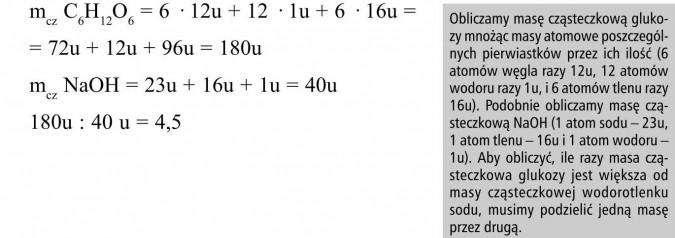 Obliczamy masę cząsteczkową glukozy mnożąc masy atomowe poszczególnych pierwiastków przez ich ilość (6 atomów węgla razy 12u, 12 atomów wodoru razy 1u, i 6 atomów tlenu razy 16u). Podobnie obliczamy masę cząsteczkową NaOH (1 atom sodu - 23u, 1 atom tlenu - 16u i 1 atom wodoru - 1u). Aby obliczyć, ile razy masa cząsteczkowa glukozy jest większa od masy cząsteczkowej wodorotlenku sodu, musimy podzielić jedną masę przez drugą.