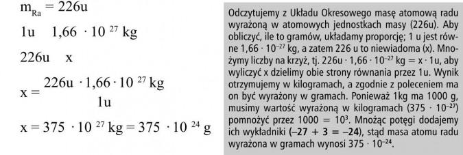 Odczytujemy z Układu Okresowego masę atomową radu wyrażoną w atomowych jednostkach masy (226u). Aby obliczyć, ile to gramów, układamy proporcję; 1 u jest równe 1,66 · 10-27 kg, a zatem 226 u to niewiadoma (x). Mnożymy liczby na krzyż, tj. 226u · 1,66 · 10-27 kg = x · 1u, aby wyliczyć x dzielimy obie strony równania przez 1u. Wynik otrzymujemy w kilogramach, a zgodnie z poleceniem ma on być wyrażony w gramach. Ponieważ 1kg ma 1000 g, musimy wartość wyrażoną w kilogramach (375 · 10-27) pomnożyć przez 1000 = 103. Mnożąc potęgi dodajemy ich wykładniki (-27 + 3 = -24), stąd masa atomu radu wyrażona w gramach wynosi 375 · 10-24.