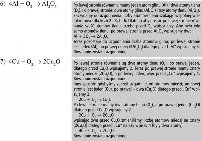 """Po lewej stronie równania mamy jeden atom glinu (Al) i dwa atomy tlenu (O2). Po prawej stronie: dwa atomy glinu (Al2O3) i trzy atomy tlenu (Al2O3). Zaczynamy od uzgodnienia liczby atomów tlenu szukając wspólnej wielokrotności dla liczb 2 i 3, tj. 6. Dlatego aby dostać po lewej stronie równania sześć atomów tlenu, trzeba przed O2 wpisać trzy. Aby było tyle samo atomów tlenu, po prawej stronie przed Al2O3 wpisujemy dwa: Al + 3O2 → 2Al2O3. Teraz pozostaje do uzgodnienia liczba atomów glinu; po lewej stronie jest jeden (Al), po prawej cztery (2Al2O3) dlatego przed """"Al"""" wpisujemy 4. Równanie zostało uzgodnione. Po lewej stronie równania są dwa atomy tlenu (O2), po prawej jeden, dlatego przed Cu2O wpisujemy 2. Teraz po prawej stronie mamy cztery atomy miedzi (2Cu2O), a po lewej jeden, więc przed """"Cu"""" wpisujemy 4. Równanie zostało uzgodnione. Inny sposób: gdybyśmy zaczęli uzgadniać od atomów miedzi; po lewej stronie jest jeden (Cu), po prawej - dwa (Cu2O) dlatego przed """"Cu"""" wpisujemy 2: 2Cu + O2 → Cu2O. Po lewej stronie mamy dwa atomy tlenu (O2), a po prawej jeden (Cu2O) dlatego przed Cu2O wpisujemy 2: 2Cu + O2 → 2Cu2O, wpisując dwa przed Cu2O zmieniliśmy liczbę atomów miedzi na cztery (2Cu2O) dlatego przed """"Cu"""" należy wpisać 4 (były dwa atomy). 4Cu + O2 → 2Cu2O. Równanie zostało uzgodnione."""