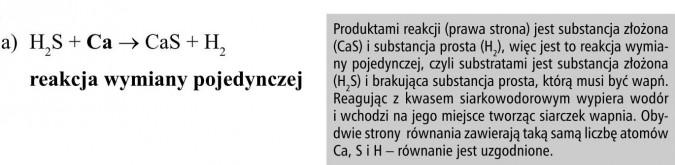Produktami reakcji (prawa strona) jest substancja złożona (CaS) i substancja prosta (H2), więc jest to reakcja wymiany pojedynczej, czyli substratami jest substancja złożona (H2S) i brakująca substancja prosta, którą musi być wapń. Reagując z kwasem siarkowodorowym wypiera wodór i wchodzi na jego miejsce tworząc siarczek wapnia. Obydwie strony równania zawierają taką samą liczbę atomów Ca, S i H - równanie jest uzgodnione.