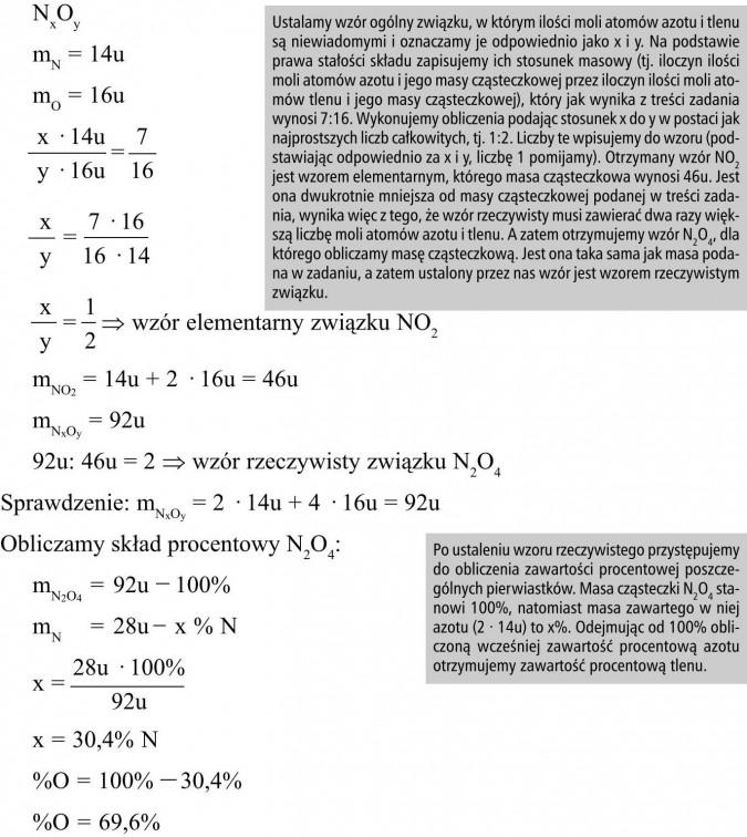 Ustalamy wzór ogólny związku, w którym ilości moli atomów azotu i tlenu są niewiadomymi i oznaczamy je odpowiednio jako x i y. Na podstawie prawa stałości składu zapisujemy ich stosunek masowy (tj. iloczyn ilości moli atomów azotu i jego masy cząsteczkowej przez iloczyn ilości moli atomów tlenu i jego masy cząsteczkowej), który jak wynika z treści zadania wynosi 7:16. Wykonujemy obliczenia podając stosunek x do y w postaci jak najprostszych liczb całkowitych, tj. 1:2. Liczby te wpisujemy do wzoru (podstawiając odpowiednio za x i y, liczbę 1 pomijamy). Otrzymany wzór NO2 jest wzorem elementarnym, którego masa cząsteczkowa wynosi 46u. Jest ona dwukrotnie mniejsza od masy cząsteczkowej podanej w treści zadania, wynika więc z tego, że wzór rzeczywisty musi zawierać dwa razy większą liczbę moli atomów azotu i tlenu. A zatem otrzymujemy wzór N2O4, dla którego obliczamy masę cząsteczkową. Jest ona taka sama jak masa podana w zadaniu, a zatem ustalony przez nas wzór jest wzorem rzeczywistym związku. Po ustaleniu wzoru rzeczywistego przystępujemy do obliczenia zawartości procentowej poszczególnych pierwiastków. Masa cząsteczki N2O4 stanowi 100%, natomiast masa zawartego w niej azotu (2 · 14u) to x%. Odejmując od 100% obliczoną wcześniej zawartość procentową azotu otrzymujemy zawartość procentową tlenu.