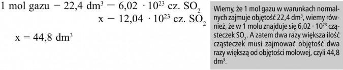 Wiemy, że 1 mol gazu w warunkach normalnych zajmuje objętość 22,4 dm3, wiemy również, że w 1 molu znajduje się 6,02 · 1023 cząsteczek SO2. A zatem dwa razy większa ilość cząsteczek musi zajmować objętość dwa razy większą od objętości molowej, czyli 44,8 dm3.