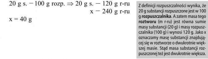 Z definicji rozpuszczalności wynika, że 20 g substancji rozpuszczone jest w 100 g rozpuszczalnika. A zatem masa tego roztworu (m r-ru) jest równa sumie masy substancji (20 g) i masy rozpuszczalnika (100 g) i wynosi 120 g. Jako x oznaczamy masę substancji znajdującej się w roztworze o dwukrotnie większej masie. Stąd masa substancji rozpuszczonej też jest dwukrotnie większa.