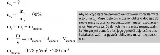 Aby obliczyć stężenie procentowe roztworu, korzystamy ze wzoru na c%. Masę roztworu możemy obliczyć dodając do siebie masę substancji rozpuszczonej i masę rozpuszczalnika. Ponieważ wśród danych nie ma masy rozpuszczalnika (którym jest etanol), a jest jego gęstość i objętość, to przekształcając wzór na gęstość obliczymy masę rozpuszczalnika.